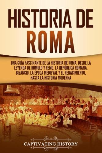 Historia de Roma: Una guía fascinante de la historia de Roma, desde la leyenda de Rómulo y Remo, la República romana, Bizancio, la época medieval y el Renacimiento, hasta la historia moderna