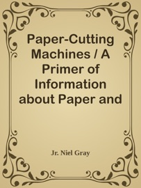 PAPER-CUTTING MACHINES / A PRIMER OF INFORMATION ABOUT PAPER AND CARD TRIMMERS, HAND-LEVER CUTTERS, POWER CUTTERS AND OTHER AUTOMATIC MACHINES FOR CUTTING PAPER
