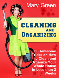 Cleaning and Organizing: 33 Awesome Tricks on How to Clean and Organize Your Whole House in Less than 2 Weeks.
