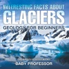 Interesting Facts About Glaciers - Geology For Beginners  Childrens Geology Books