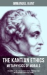 THE KANTIAN ETHICS Metaphysics Of Morals - Philosophy Of Law  The Doctrine Of Virtue Perpetual Peace And The Critique Of Practical Reason