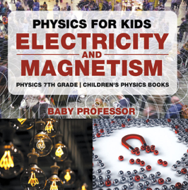 Physics for Kids : Electricity and Magnetism - Physics 7th Grade Children's Physics Books book