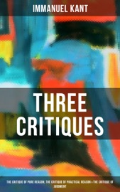 KANTS THREE CRITIQUES: THE CRITIQUE OF PURE REASON, THE CRITIQUE OF PRACTICAL REASON & THE CRITIQUE OF JUDGMENT