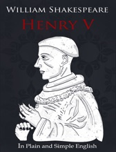 Henry V - In Plain And Simple English (A Modern Translation And The Original Version)