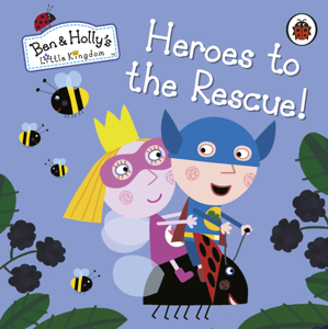 Ben and Holly's Little Kingdom: Heroes to the Rescue! Cover Book