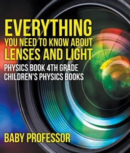 Everything You Need to Know About Lenses and Light - Physics Book 4th Grade  Children's Physics Books