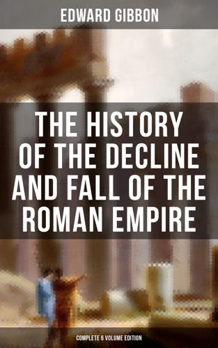Edward Gibbon - The History of the Decline and Fall of the Roman Empire (Complete 6 Volume Edition)