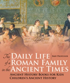 The Daily Life Of A Roman Family In The Ancient Times Ancient History Books For Kids Children S Ancient History