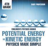 Potential Energy vs. Kinetic Energy - Physics Made Simple - 4th Grade  Children's Physics Books