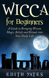 Wicca for Beginners: A Guide to Bringing Wiccan Magic,Beliefs and Rituals into Your Daily Life book