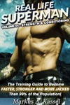 Real Life Superman The Training Guide To Become Faster Stronger And More Jacked Than 99 Of The Population Volume 01 Strength  Conditioning