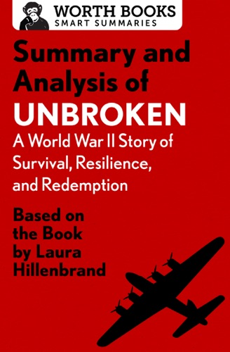 Worth Books - Summary and Analysis of Unbroken:  A World War II Story of Survival, Resilience, and Redemption