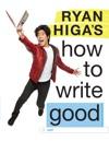 Ryan Higas How To Write Good