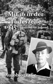 Mit 16 in der Todeszelle - 1945 - Gestohlene Jugend - Autobiografie