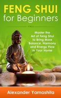 Feng Shui: For Beginners: Master the Art of Feng Shui to Bring In Your Home More Balance, Harmony and Energy Flow!