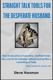 Straight Talk Tools For The Desperate Husband How To Become A Masculine Confident Man Who Can Fix His Marriage Without Looking Like A Controlling A Hole