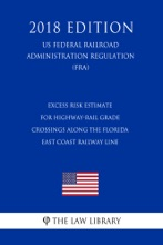 Excess Risk Estimate for Highway-Rail Grade Crossings Along the Florida East Coast Railway Line (US Federal Railroad Administration Regulation) (FRA) (2018 Edition)