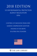 Control of Emissions from New Marine Compression-Ignition Engines at or Above 30 Liters per Cylinder (US Environmental Protection Agency Regulation) (EPA) (2018 Edition)