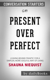 PRESENT OVER PERFECT: LEAVING BEHIND FRANTIC FOR A SIMPLER, MORE SOULFUL WAY OF LIVING BY SHAUNA NIEQUIST: CONVERSATION STARTERS