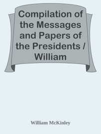 Compilation Of The Messages And Papers Of The Presidents William Mckinley Messages Proclamations And Executive Orders Relating To The Spanish American War