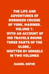 The Life And Adventures Of Robinson Crusoe Of York Mariner Volume 1 With An Account Of His Travels Round Three Parts Of The Globe Written By Himself In Two Volumes