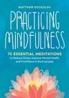 Practicing Mindfulness 75 Essential Meditations To Reduce Stress Improve Mental Health And Find Peace In The Everyday