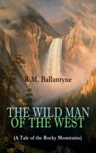 THE WILD MAN OF THE WEST (A Tale Of The Rocky Mountains)