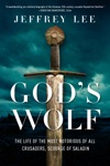 Gods Wolf The Life Of The Most Notorious Of All Crusaders Scourge Of Saladin