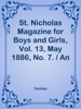 St. Nicholas Magazine For Boys And Girls, Vol. 13, May 1886, No. 7. / An Illustrated Magazine For Young Folks