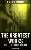 The Greatest Works of R. Austin Freeman: 80+ Titles in One Volume (Illustrated Edition)