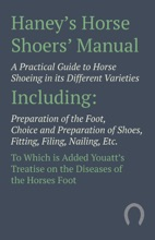 Haney's Horse Shoers' Manual - A Practical Guide To Horse Shoeing In Its Different Varieties