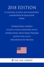 International Fisheries - Atlantic Highly Migratory Species - International Trade Permit Program - Bluefin Tuna Catch Documentation Program (US National Oceanic and Atmospheric Administration Regulation) (NOAA) (2018 Edition)