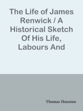 The Life of James Renwick / A Historical Sketch Of His Life, Labours And Martyrdom And A / Vindication Of His Character And Testimony