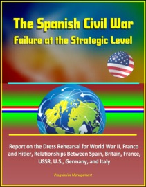 The Spanish Civil War Failure At The Strategic Level Report On The Dress Rehearsal For World War Ii Franco And Hitler Relationships Between Spain Britain France Ussr U S Germany And Italy