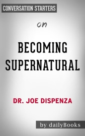 BECOMING SUPERNATURAL: HOW COMMON PEOPLE ARE DOING THE UNCOMMON BY DR. JOSE DISPENZA: CONVERSATION STARTERS