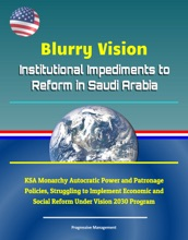 Blurry Vision: Institutional Impediments to Reform in Saudi Arabia - KSA Monarchy Autocratic Power and Patronage Policies, Struggling to Implement Economic and Social Reform Under Vision 2030 Program