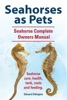 Seahorses as Pets.  Seahorse Complete Owners Manual. Seahorse care, health, tank, costs and feeding.