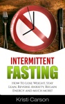 Intermittent Fasting How To Lose Weight Stay Lean Reverse Anxiety Regain Energy And Much More