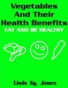 Vegetables And Their Health Benefits Eat And Be Healthy