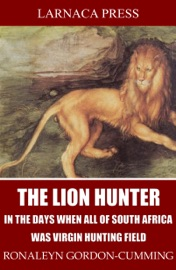 THE LION HUNTER, IN THE DAYS WHEN ALL OF SOUTH AFRICA WAS VIRGIN HUNTING FIELD