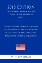 Standardized And Enhanced Disclosure Requirements For Television Broadcast Licensee Public Interest Obligations - Extension Of The Filing Requirement (US Federal Communications Commission Regulation) (FCC) (2018 Edition)