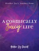 A Cosmically Juicy Life; Heather Joy's Journey Home