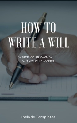 How To Write A Will: The Fastest And Easiest Guide To Write Your Own Will Without Lawyers: Include Templates, The Key To Making A Right Testament Step By Step