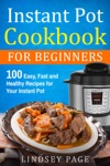 Instant Pot Cookbook For Beginners 100 Easy Fast And Healthy Recipes For Your Instant Pot