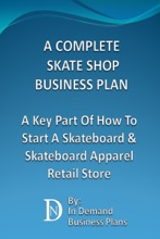 A Complete Skate Shop Business Plan: A Key Part Of How To Start A Skateboard & Skateboard Apparel Retail Store