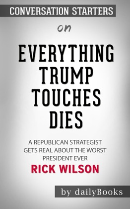 Everything Trump Touches Dies: A Republican Strategist Gets Real About the Worst President Ever by Rick Wilson: Conversation Starters image