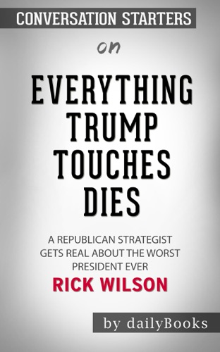 Daily Books - Everything Trump Touches Dies: A Republican Strategist Gets Real About the Worst President Ever by Rick Wilson: Conversation Starters