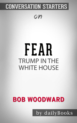 Fear: Trump in the White House by Bob Woodward: Conversation Starters - Daily Books book