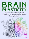 Brain Plasticity Enhance Brain Strength And Plasticity By Mastering The Art Of Neuroplasticity