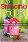 70 Smoothie Recipes for Weight Loss, Detoxing and Vibrant Health